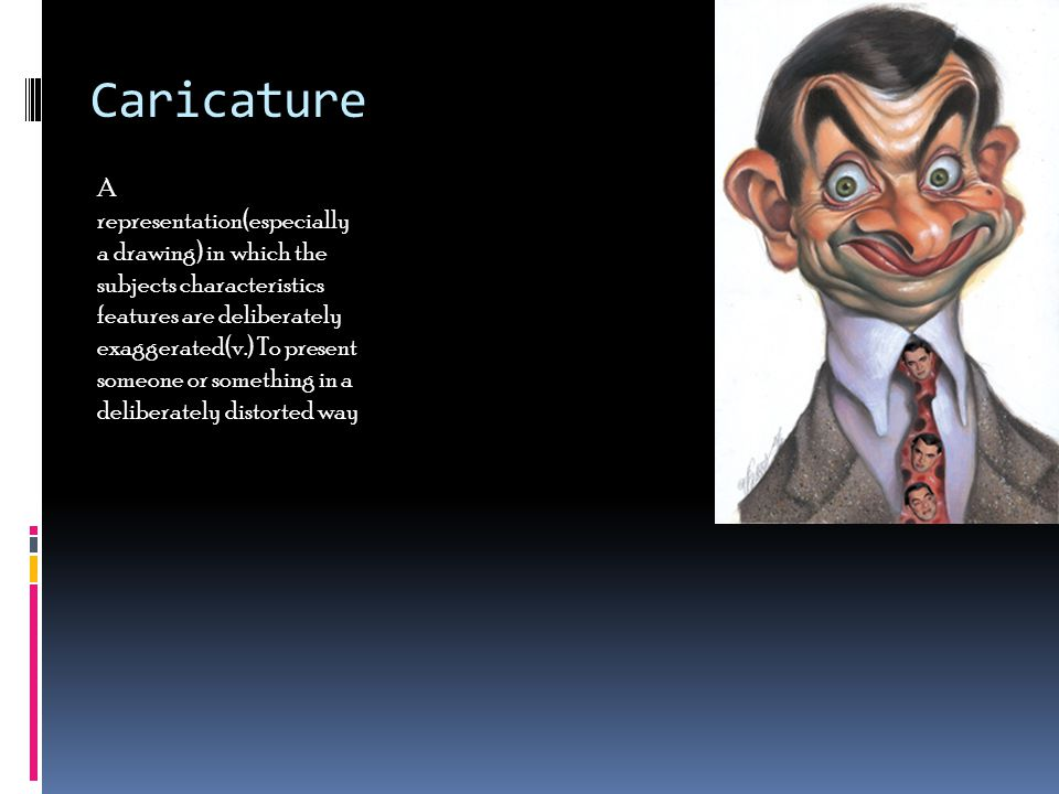 Caricature A representation(especially a drawing) in which the subjects characteristics features are deliberately exaggerated(v.) To present someone o