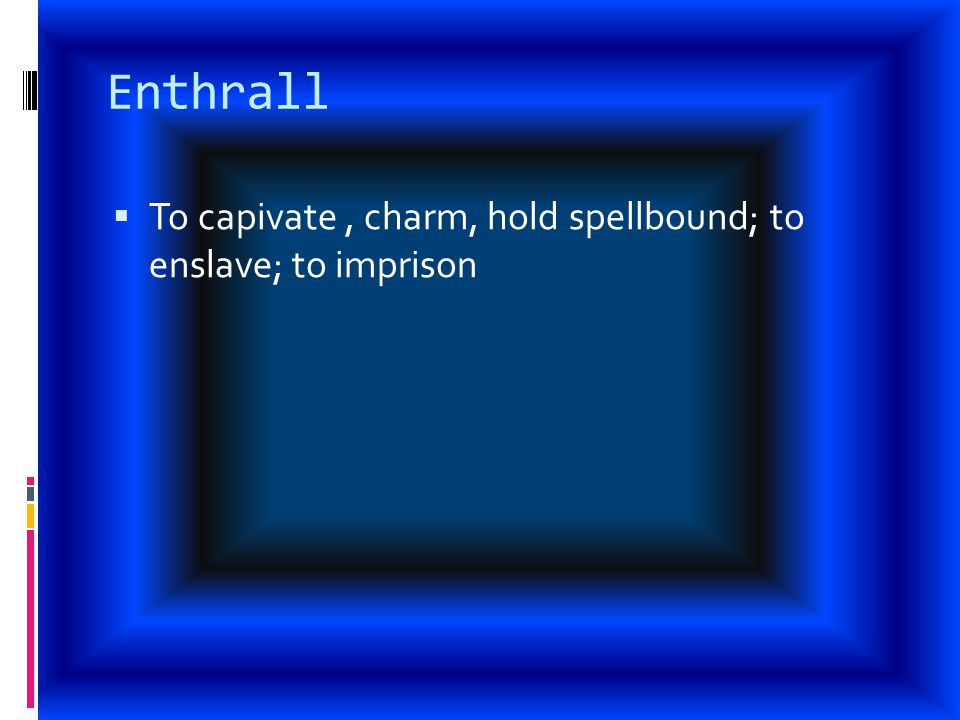 Enthrall  To capivate, charm, hold spellbound; to enslave; to imprison