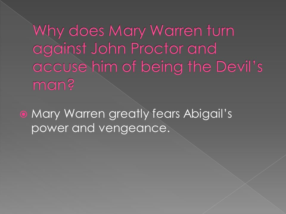  Mary Warren greatly fears Abigail's power and vengeance.