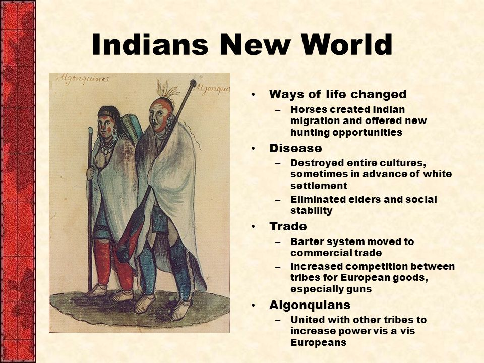 Indians New World Ways of life changed – Horses created Indian migration and offered new hunting opportunities Disease – Destroyed entire cultures, sometimes in advance of white settlement – Eliminated elders and social stability Trade – Barter system moved to commercial trade – Increased competition between tribes for European goods, especially guns Algonquians – United with other tribes to increase power vis a vis Europeans