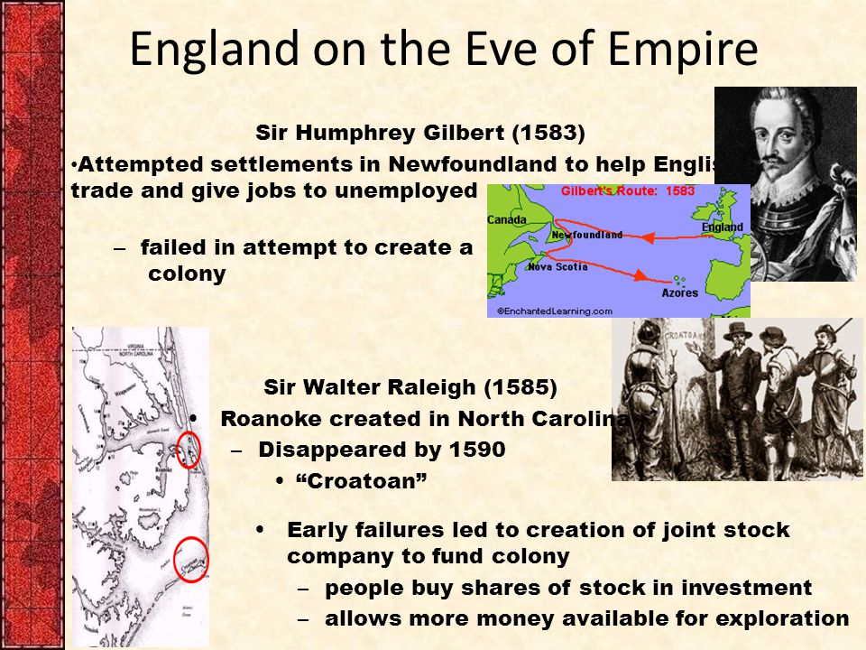 England on the Eve of Empire Sir Humphrey Gilbert (1583) Attempted settlements in Newfoundland to help English trade and give jobs to unemployed – failed in attempt to create a colony Sir Walter Raleigh (1585) Roanoke created in North Carolina –Disappeared by 1590 Croatoan Early failures led to creation of joint stock company to fund colony –people buy shares of stock in investment –allows more money available for exploration