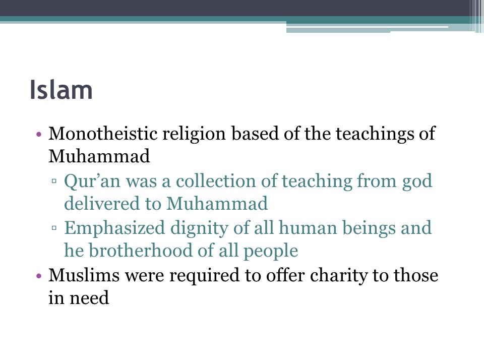 Islam Monotheistic religion based of the teachings of Muhammad ▫Qur'an was a collection of teaching from god delivered to Muhammad ▫Emphasized dignity