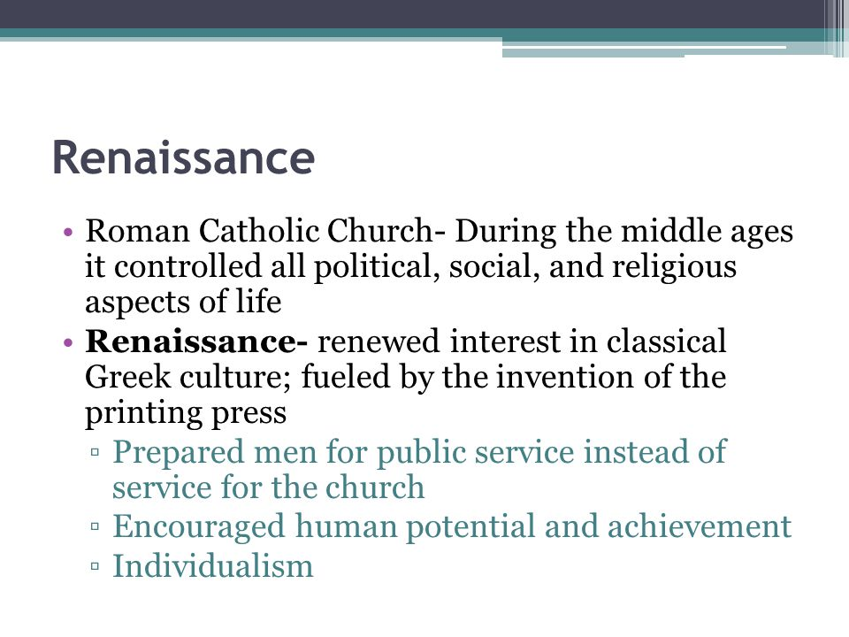 Renaissance Roman Catholic Church- During the middle ages it controlled all political, social, and religious aspects of life Renaissance- renewed inte