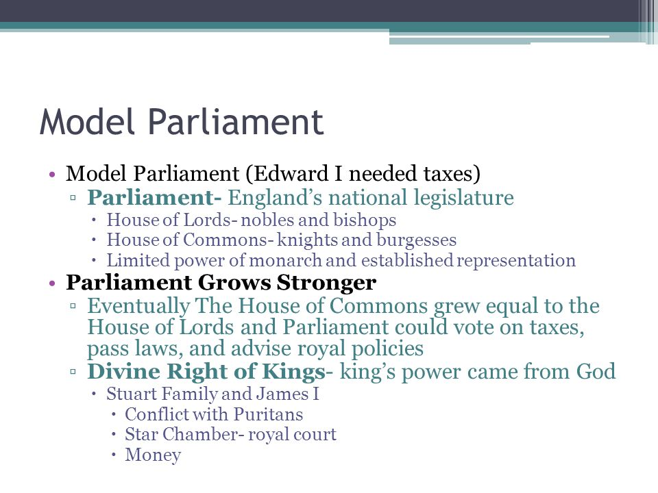 Model Parliament Model Parliament (Edward I needed taxes) ▫Parliament- England's national legislature  House of Lords- nobles and bishops  House of