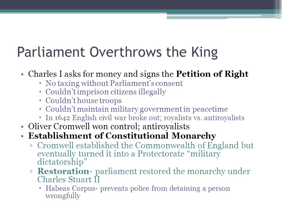 Parliament Overthrows the King Charles I asks for money and signs the Petition of Right  No taxing without Parliament's consent  Couldn't imprison c
