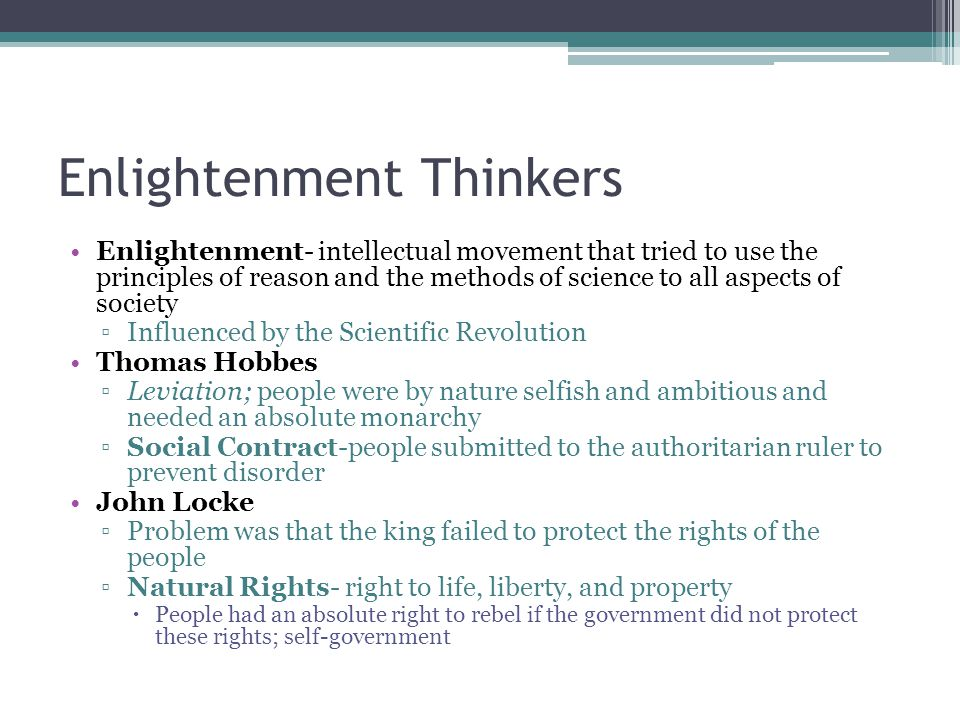 Enlightenment Thinkers Enlightenment- intellectual movement that tried to use the principles of reason and the methods of science to all aspects of so