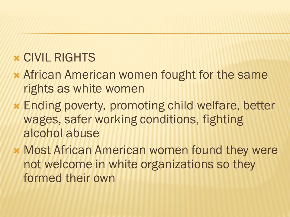  CIVIL RIGHTS  African American women fought for the same rights as white women  Ending poverty, promoting child welfare, better wages, safer working conditions, fighting alcohol abuse  Most African American women found they were not welcome in white organizations so they formed their own