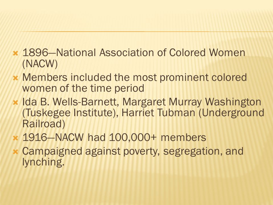  1896—National Association of Colored Women (NACW)  Members included the most prominent colored women of the time period  Ida B. Wells-Barnett, Mar
