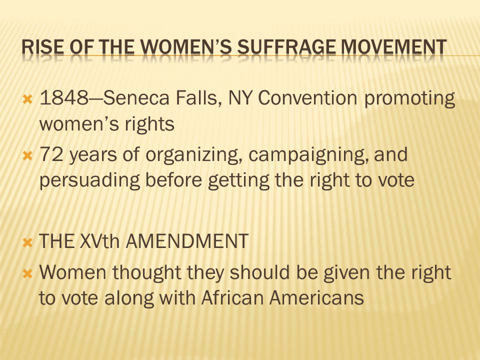  1848—Seneca Falls, NY Convention promoting women's rights  72 years of organizing, campaigning, and persuading before getting the right to vote  T