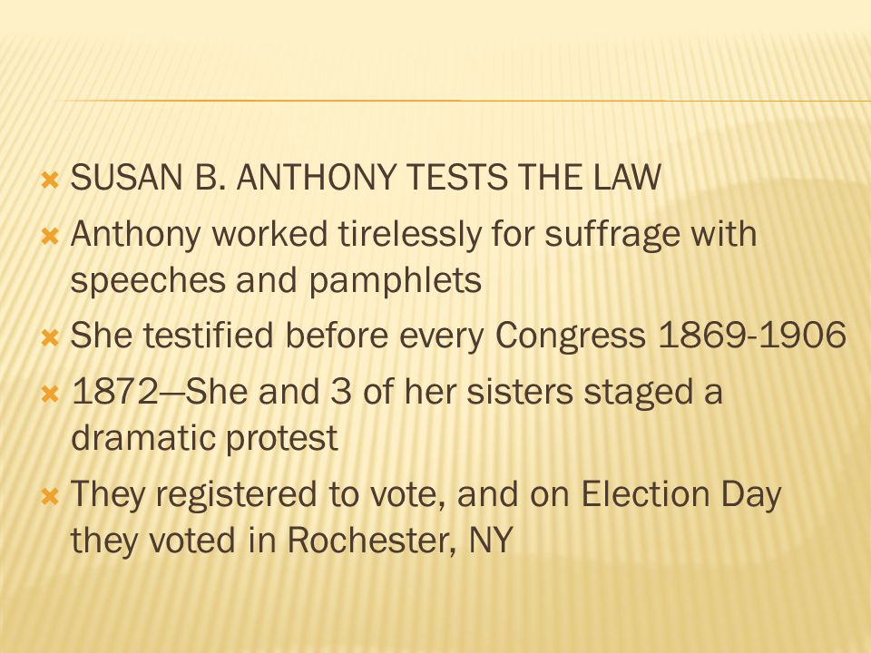  SUSAN B. ANTHONY TESTS THE LAW  Anthony worked tirelessly for suffrage with speeches and pamphlets  She testified before every Congress 1869-1906