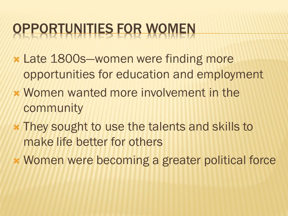  Late 1800s—women were finding more opportunities for education and employment  Women wanted more involvement in the community  They sought to use