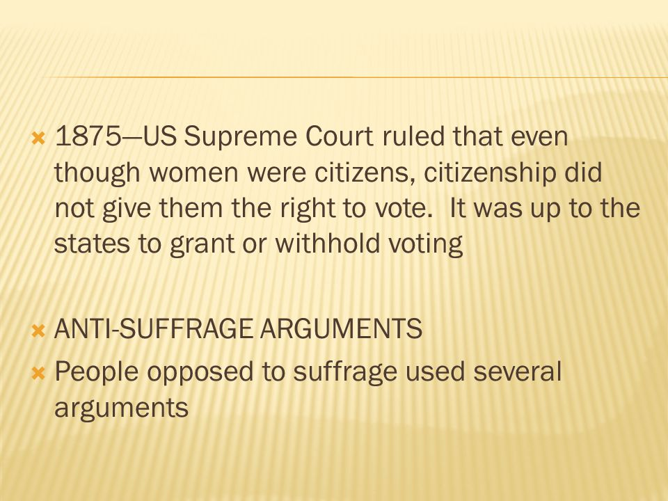  1875—US Supreme Court ruled that even though women were citizens, citizenship did not give them the right to vote. It was up to the states to grant