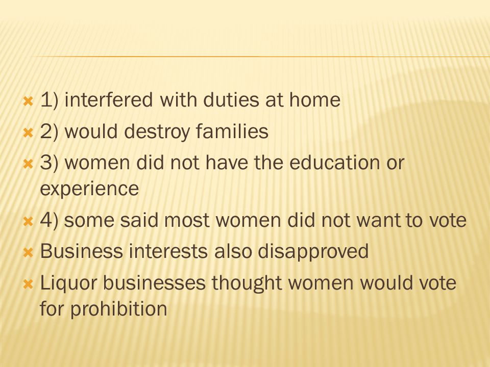 1) interfered with duties at home  2) would destroy families  3) women did not have the education or experience  4) some said most women did not want to vote  Business interests also disapproved  Liquor businesses thought women would vote for prohibition