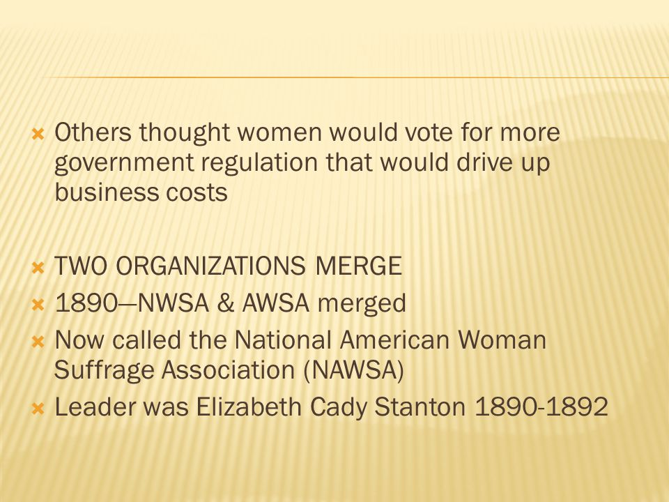  Others thought women would vote for more government regulation that would drive up business costs  TWO ORGANIZATIONS MERGE  1890—NWSA & AWSA merge