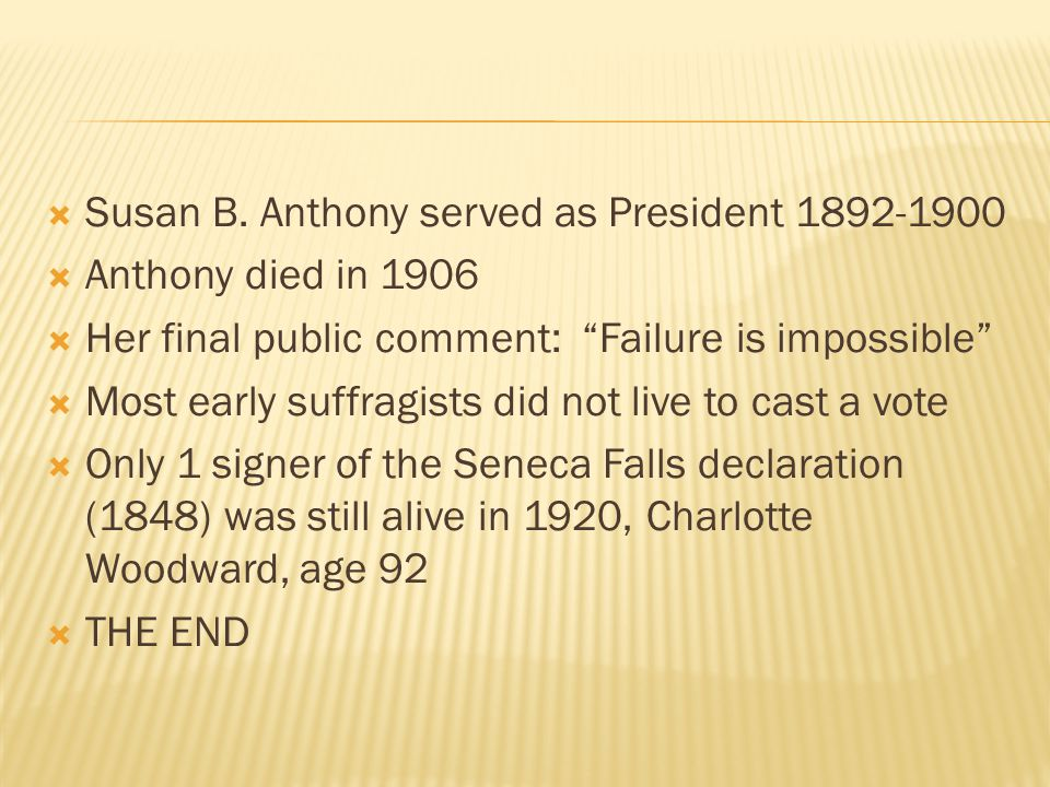 " Susan B. Anthony served as President 1892-1900  Anthony died in 1906  Her final public comment: ""Failure is impossible""  Most early suffragists d"