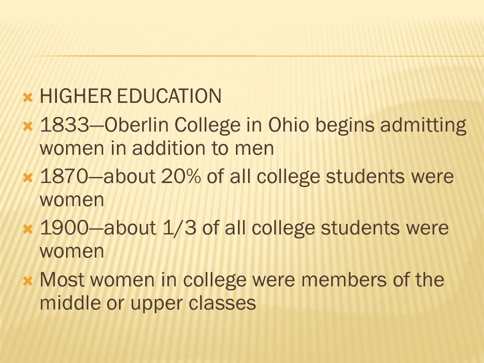  HIGHER EDUCATION  1833—Oberlin College in Ohio begins admitting women in addition to men  1870—about 20% of all college students were women  1900—about 1/3 of all college students were women  Most women in college were members of the middle or upper classes