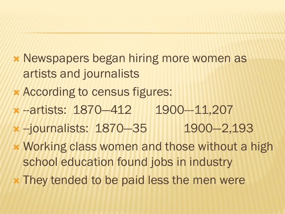  Newspapers began hiring more women as artists and journalists  According to census figures:  --artists: 1870—4121900---11,207  --journalists: 1870—351900—2,193  Working class women and those without a high school education found jobs in industry  They tended to be paid less the men were