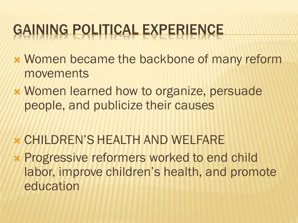  Women became the backbone of many reform movements  Women learned how to organize, persuade people, and publicize their causes  CHILDREN'S HEALTH AND WELFARE  Progressive reformers worked to end child labor, improve children's health, and promote education