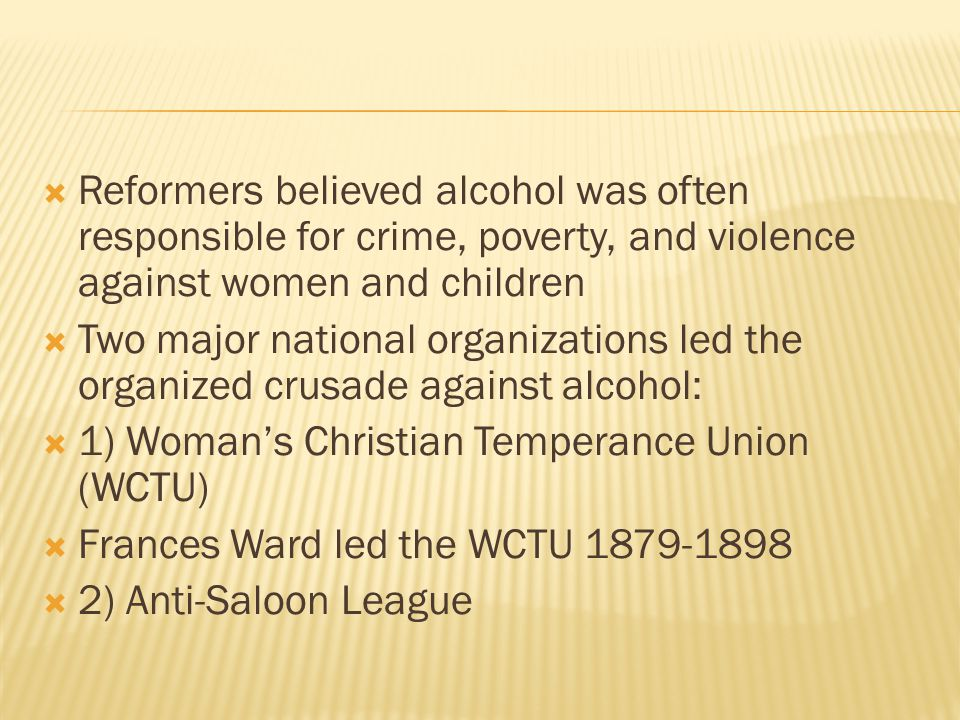  Reformers believed alcohol was often responsible for crime, poverty, and violence against women and children  Two major national organizations led