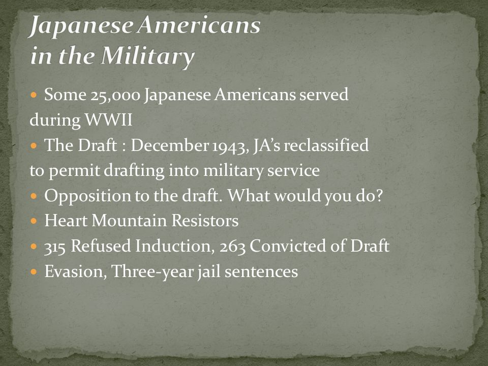 Some 25,000 Japanese Americans served during WWII The Draft : December 1943, JA's reclassified to permit drafting into military service Opposition to the draft.