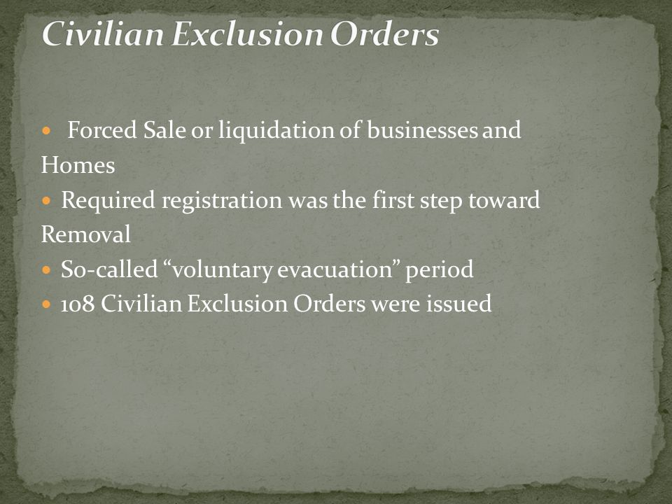 Forced Sale or liquidation of businesses and Homes Required registration was the first step toward Removal So-called voluntary evacuation period 108 Civilian Exclusion Orders were issued