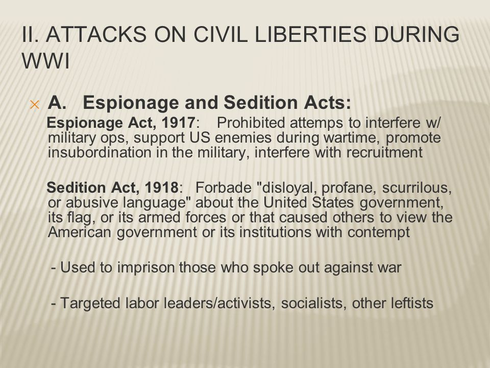 II. ATTACKS ON CIVIL LIBERTIES DURING WWI ✕ A. Espionage and Sedition Acts: Espionage Act, 1917: Prohibited attemps to interfere w/ military ops, supp