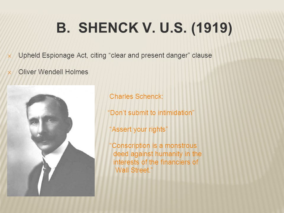 "B. SHENCK V. U.S. (1919) ✕ Upheld Espionage Act, citing ""clear and present danger"" clause ✕ Oliver Wendell Holmes Charles Schenck: ""Don't submit to in"