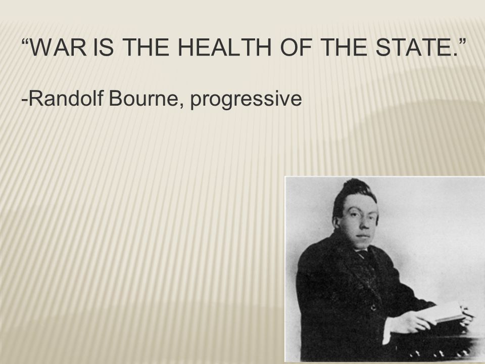 """WAR IS THE HEALTH OF THE STATE."" -Randolf Bourne, progressive"