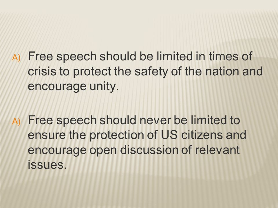 A) Free speech should be limited in times of crisis to protect the safety of the nation and encourage unity. A) Free speech should never be limited to