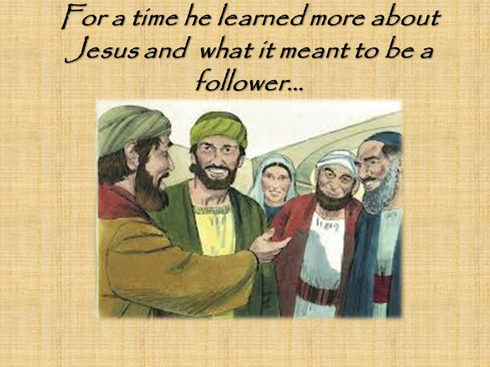 For a time he learned more about Jesus and what it meant to be a follower…