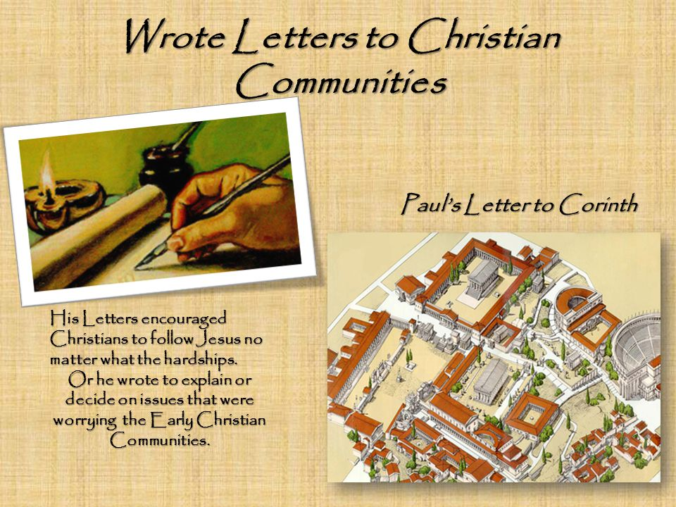 Wrote Letters to Christian Communities Paul's Letter to Corinth His Letters encouraged Christians to follow Jesus no matter what the hardships.