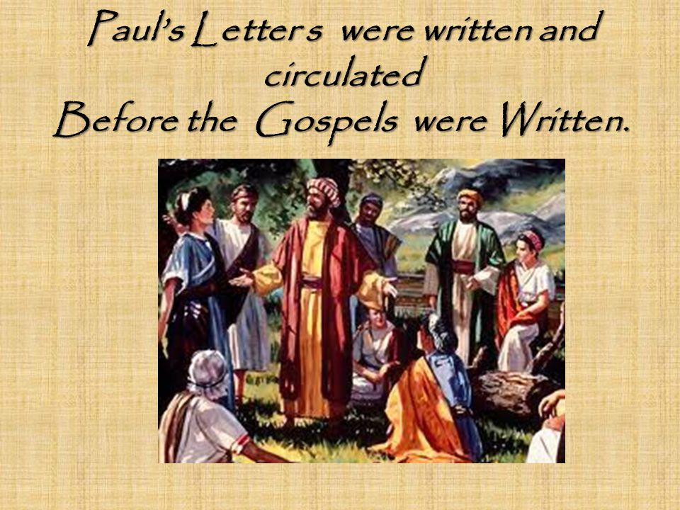 Paul's Letter s were written and circulated Before the Gospels were Written.