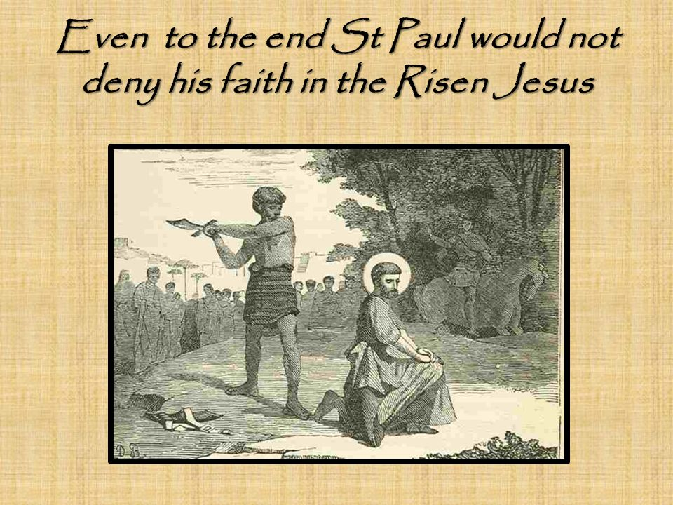 Even to the end St Paul would not deny his faith in the Risen Jesus
