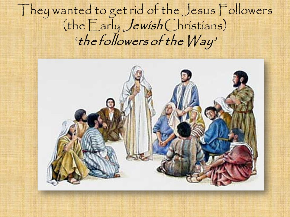 They wanted to get rid of the Jesus Followers (the Early Jewish Christians) 'the followers of the Way'