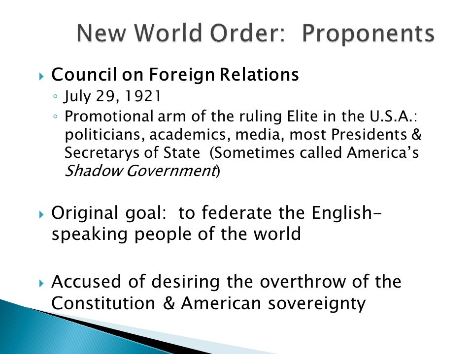  Council on Foreign Relations ◦ July 29, 1921 ◦ Promotional arm of the ruling Elite in the U.S.A.: politicians, academics, media, most Presidents & Secretarys of State (Sometimes called America's Shadow Government)  Original goal: to federate the English- speaking people of the world  Accused of desiring the overthrow of the Constitution & American sovereignty