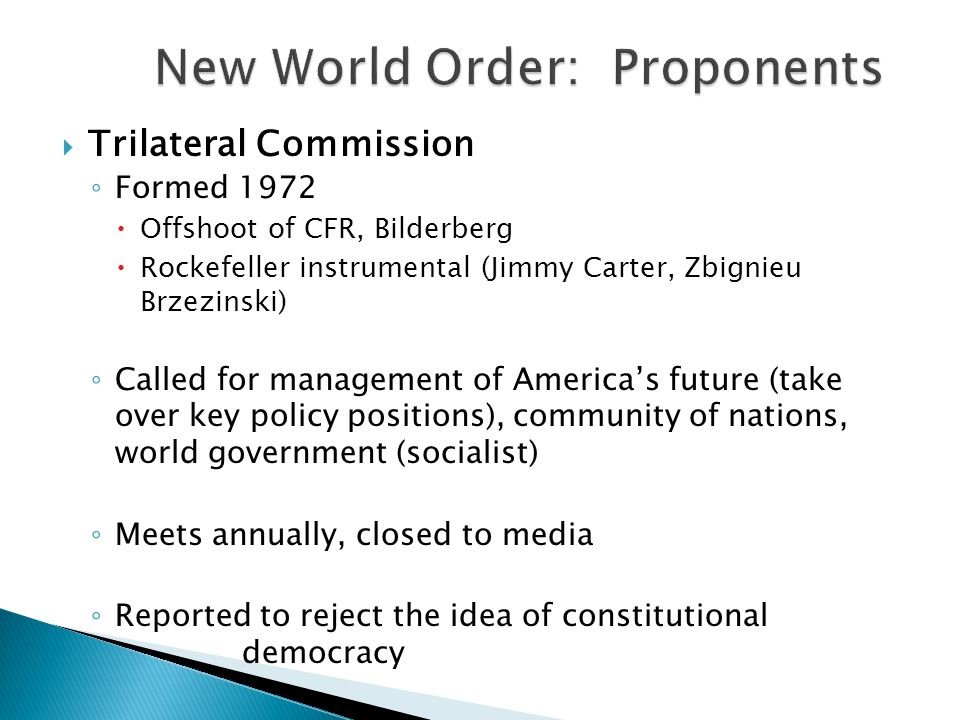  Trilateral Commission ◦ Formed 1972  Offshoot of CFR, Bilderberg  Rockefeller instrumental (Jimmy Carter, Zbignieu Brzezinski) ◦ Called for management of America's future (take over key policy positions), community of nations, world government (socialist) ◦ Meets annually, closed to media ◦ Reported to reject the idea of constitutional democracy