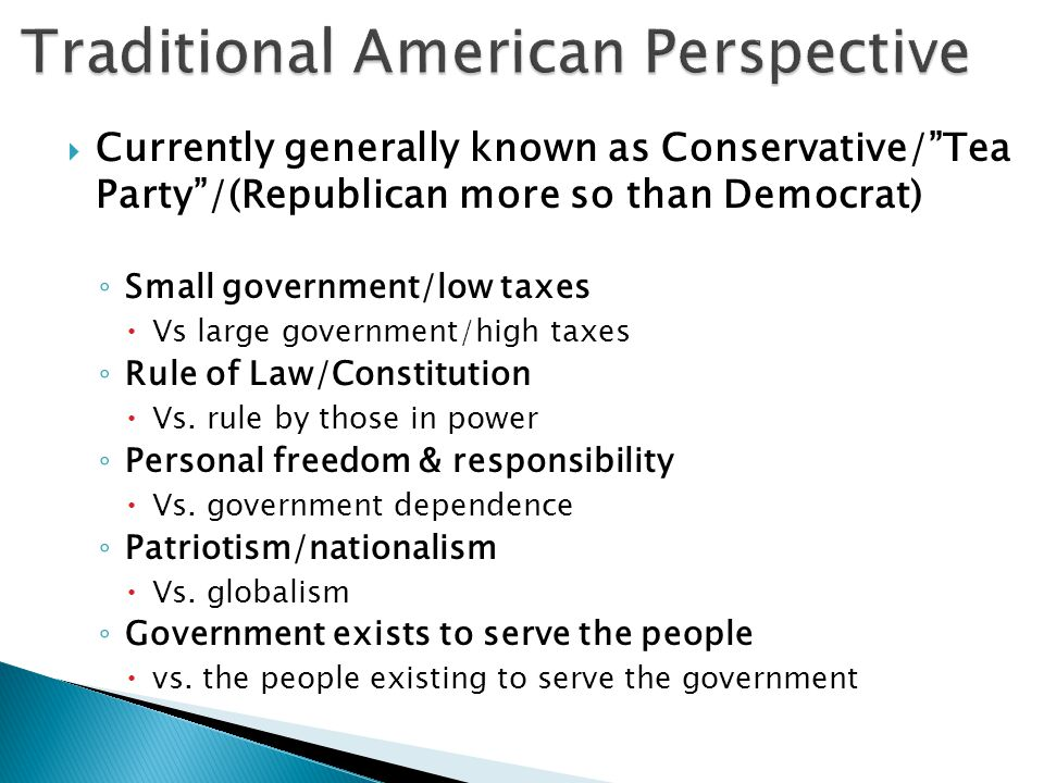  Currently generally known as Conservative/ Tea Party /(Republican more so than Democrat) ◦ Small government/low taxes  Vs large government/high taxes ◦ Rule of Law/Constitution  Vs.