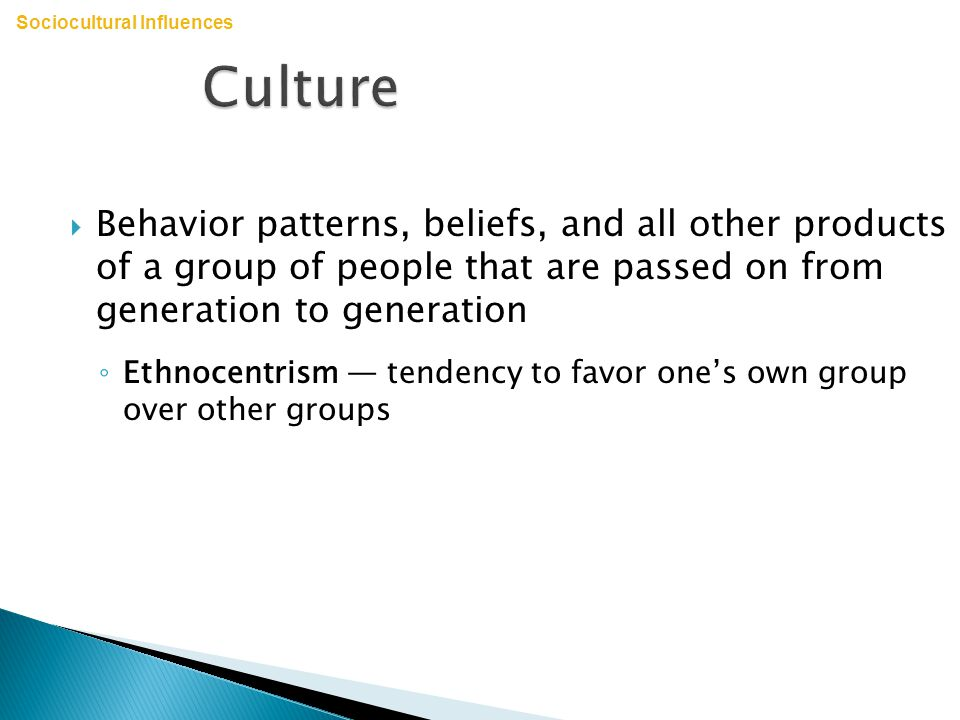 Culture  Behavior patterns, beliefs, and all other products of a group of people that are passed on from generation to generation ◦ Ethnocentrism — tendency to favor one's own group over other groups Sociocultural Influences