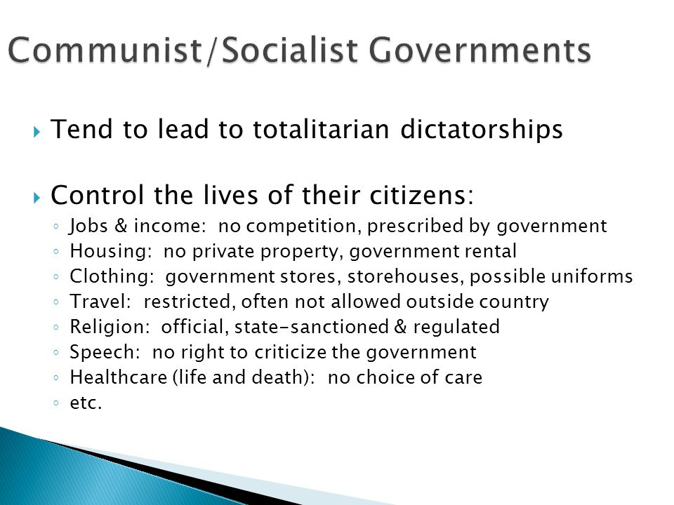  Tend to lead to totalitarian dictatorships  Control the lives of their citizens: ◦ Jobs & income: no competition, prescribed by government ◦ Housing: no private property, government rental ◦ Clothing: government stores, storehouses, possible uniforms ◦ Travel: restricted, often not allowed outside country ◦ Religion: official, state-sanctioned & regulated ◦ Speech: no right to criticize the government ◦ Healthcare (life and death): no choice of care ◦ etc.