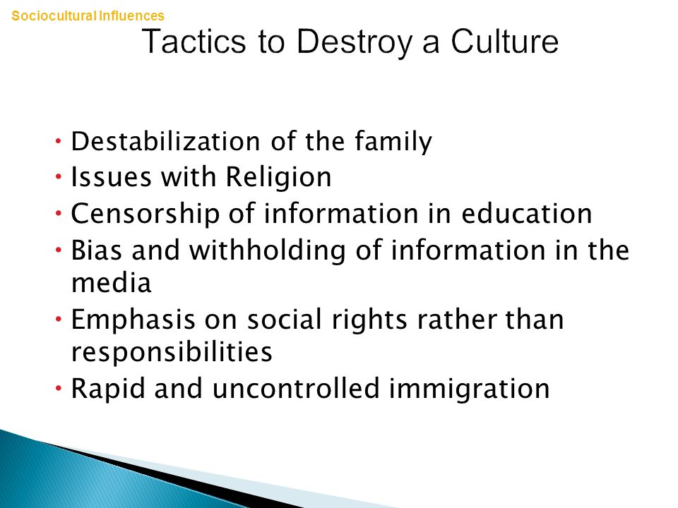Tactics to Destroy a Culture  Destabilization of the family  Issues with Religion  Censorship of information in education  Bias and withholding of information in the media  Emphasis on social rights rather than responsibilities  Rapid and uncontrolled immigration Sociocultural Influences