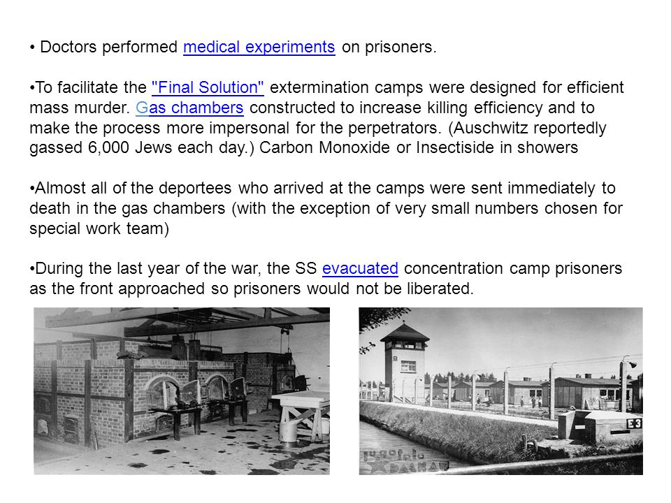 Doctors performed medical experiments on prisoners.medical experiments To facilitate the Final Solution extermination camps were designed for efficient mass murder.
