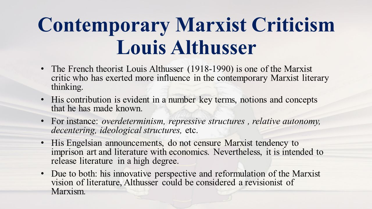 Contemporary Marxist Criticism Louis Althusser The French theorist Louis Althusser (1918-1990) is one of the Marxist critic who has exerted more influence in the contemporary Marxist literary thinking.
