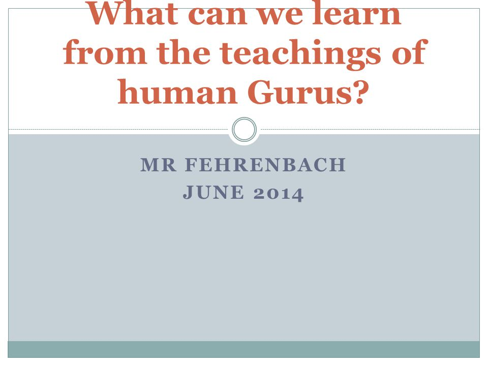 MR FEHRENBACH JUNE 2014 What can we learn from the teachings of human Gurus