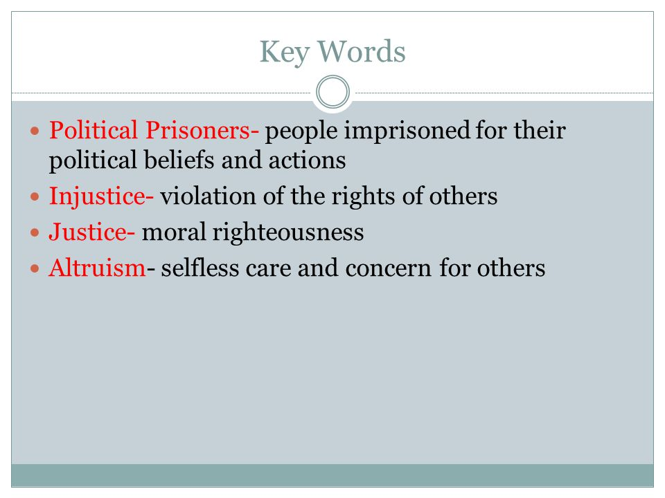 Key Words Political Prisoners- people imprisoned for their political beliefs and actions Injustice- violation of the rights of others Justice- moral righteousness Altruism- selfless care and concern for others