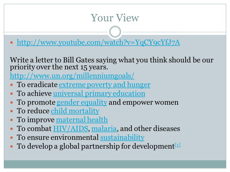 Your View http://www.youtube.com/watch v=YqCY9cYfJ7A Write a letter to Bill Gates saying what you think should be our priority over the next 15 years.