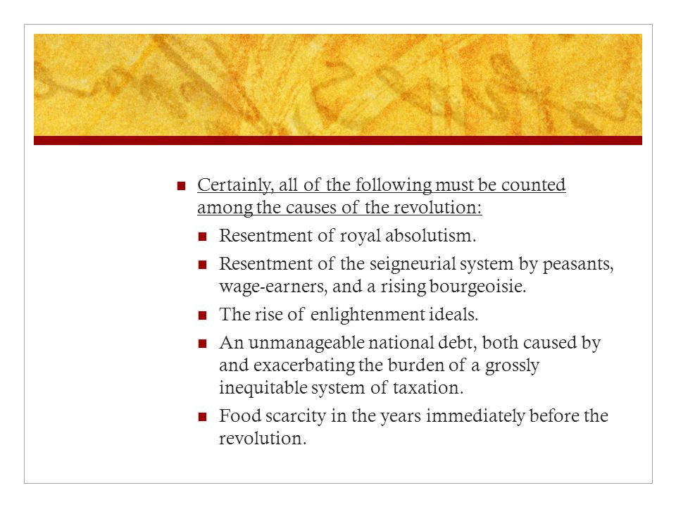 Certainly, all of the following must be counted among the causes of the revolution: Resentment of royal absolutism.