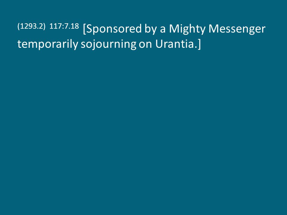(1293.2) 117:7.18 [Sponsored by a Mighty Messenger temporarily sojourning on Urantia.]