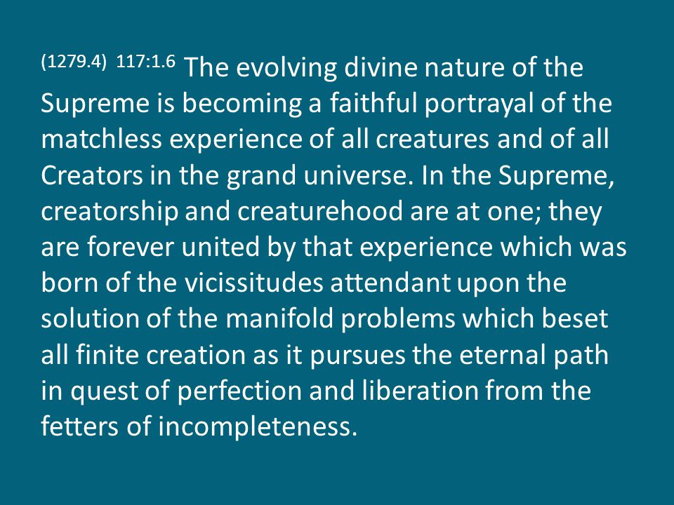 (1279.4) 117:1.6 The evolving divine nature of the Supreme is becoming a faithful portrayal of the matchless experience of all creatures and of all Creators in the grand universe.