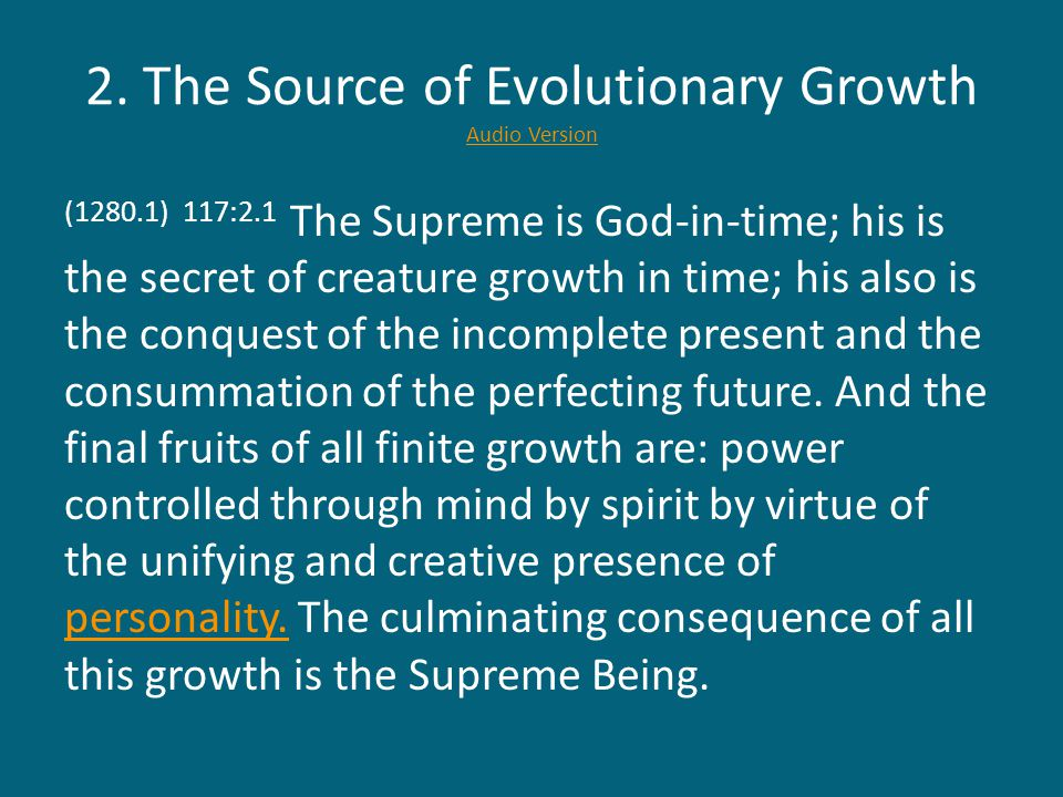 2. The Source of Evolutionary Growth Audio Version Audio Version (1280.1) 117:2.1 The Supreme is God-in-time; his is the secret of creature growth in