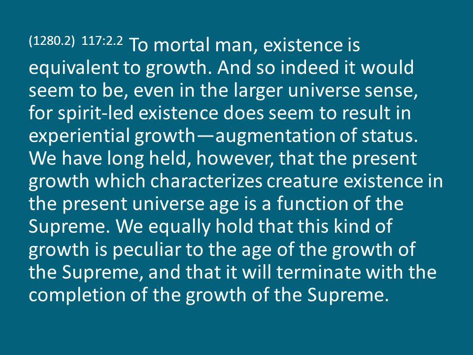(1280.2) 117:2.2 To mortal man, existence is equivalent to growth.